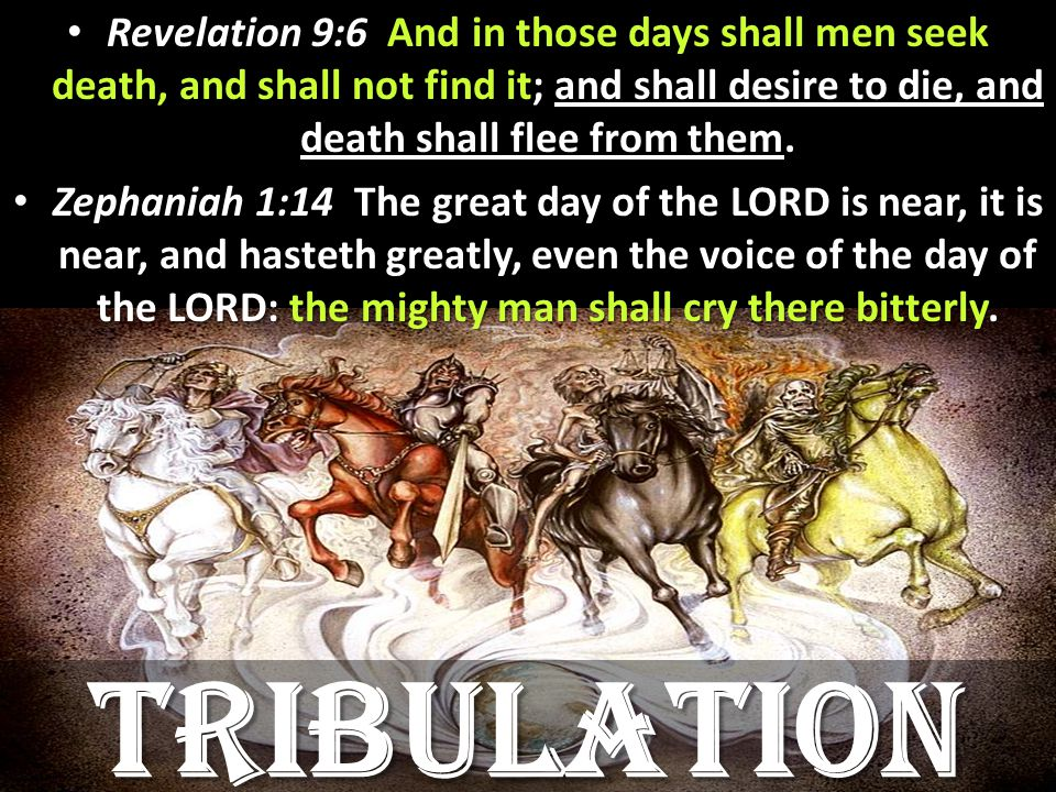 Revelation 9:6 And in those days shall men seek death, and shall not find it; and shall desire to die, and death shall flee from them.
