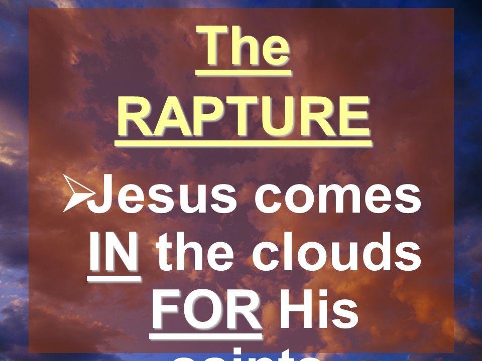 TheRAPTURE IN FOR  Jesus comes IN the clouds FOR His saints.