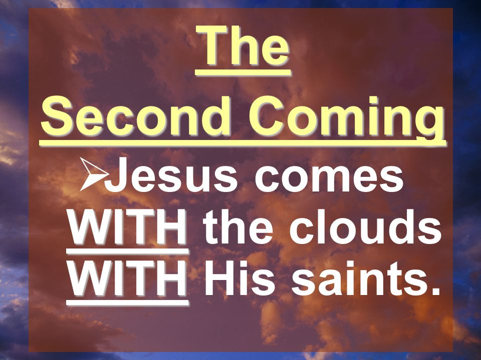 The Second Coming WITH WITH  Jesus comes WITH the clouds WITH His saints.
