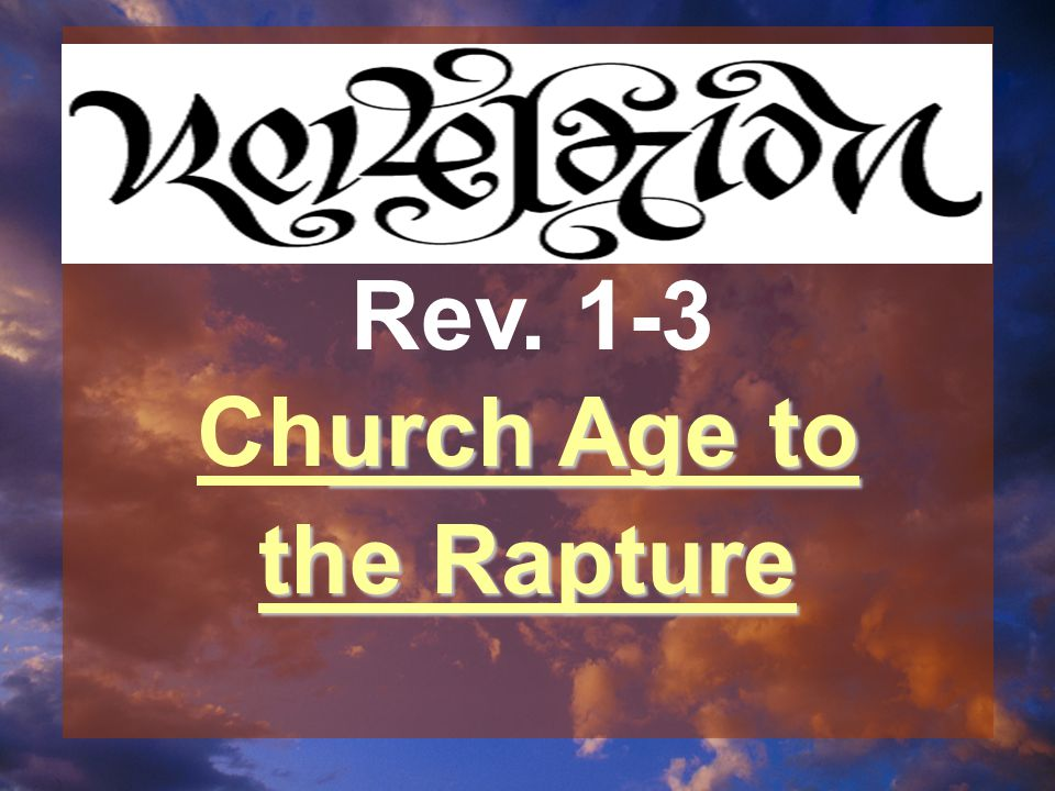 urch Age to Church Age to the Rapture Rev. 1-3