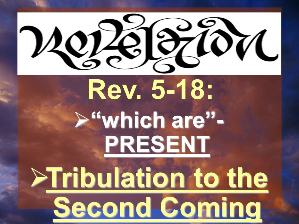  which are - PRESENT  Tribulation to the Second Coming Rev. 5-18: