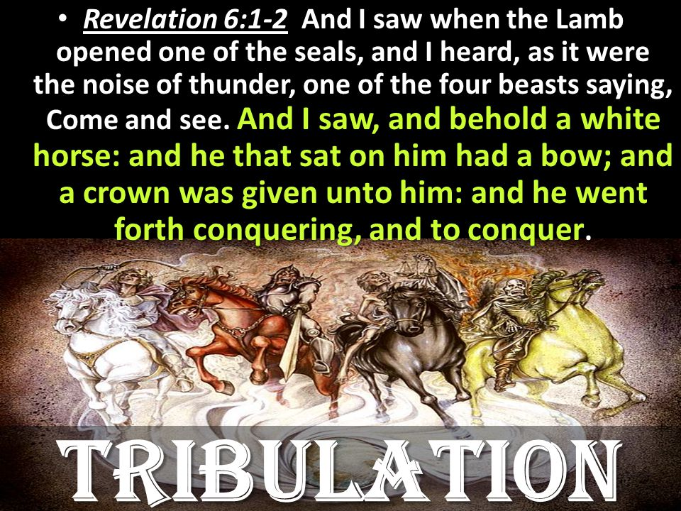 Revelation 6:1-2 And I saw when the Lamb opened one of the seals, and I heard, as it were the noise of thunder, one of the four beasts saying, Come and see.