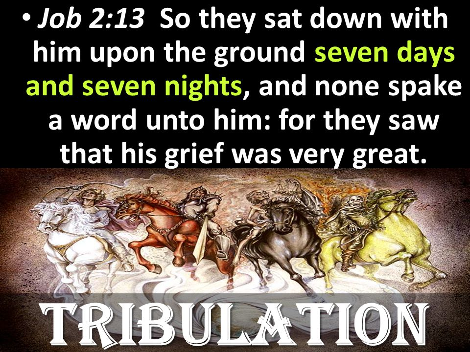 Job 2:13 So they sat down with him upon the ground seven days and seven nights, and none spake a word unto him: for they saw that his grief was very great.
