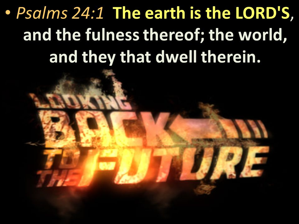 The earth is the LORD S Psalms 24:1 The earth is the LORD S, and the fulness thereof; the world, and they that dwell therein.