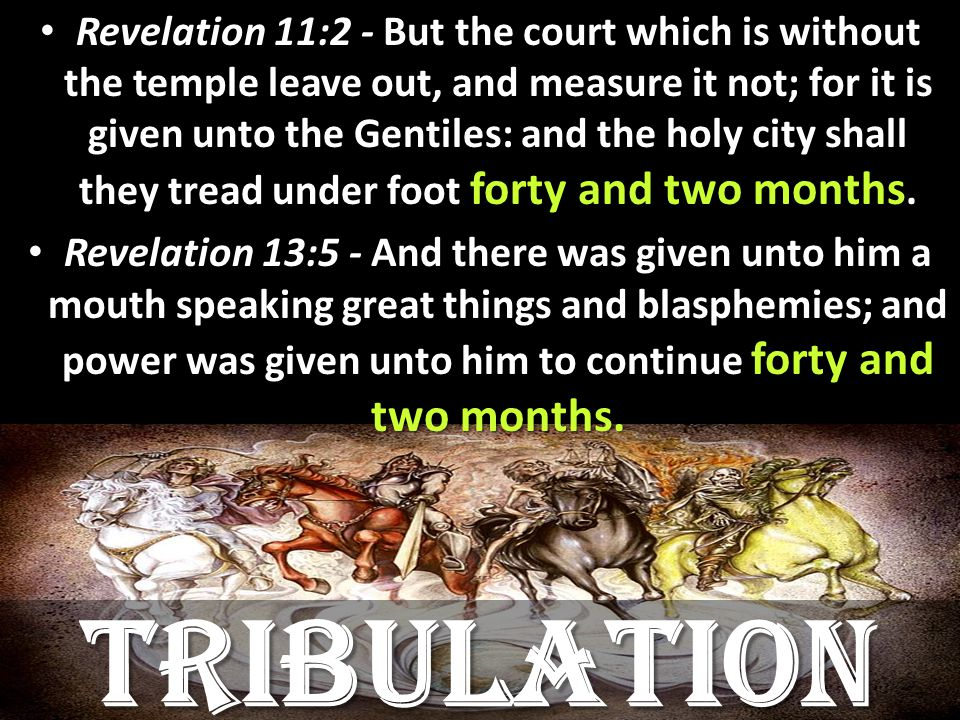 Revelation 11:2 - But the court which is without the temple leave out, and measure it not; for it is given unto the Gentiles: and the holy city shall they tread under foot forty and two months.