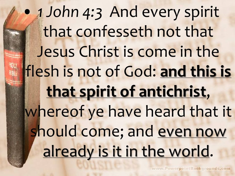 and this is that spirit of antichrist even now already is it in the world1 John 4:3 And every spirit that confesseth not that Jesus Christ is come in the flesh is not of God: and this is that spirit of antichrist, whereof ye have heard that it should come; and even now already is it in the world.