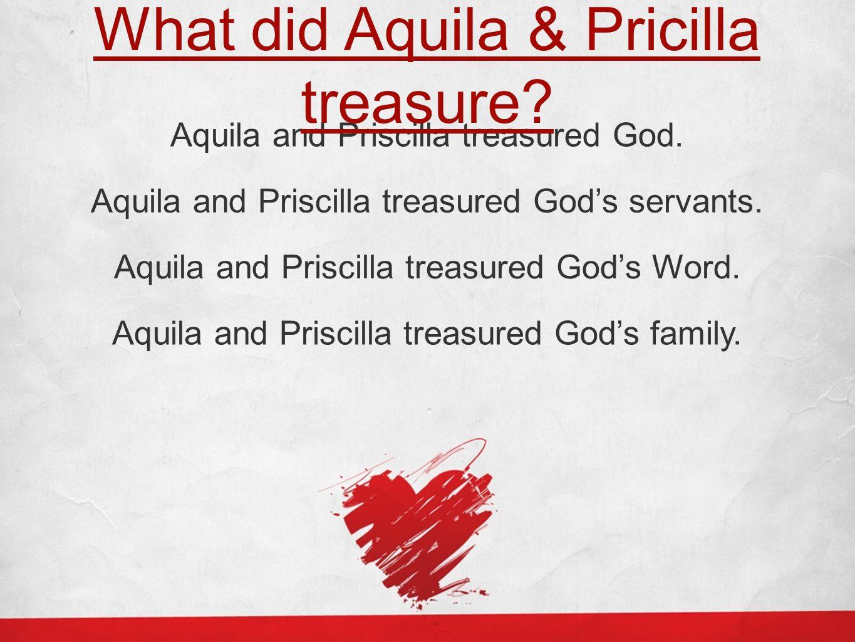 Aquila and Priscilla treasured God. What did Aquila & Pricilla treasure? Aquila and Priscilla treasured God's servants. Aquila and Priscilla treasured
