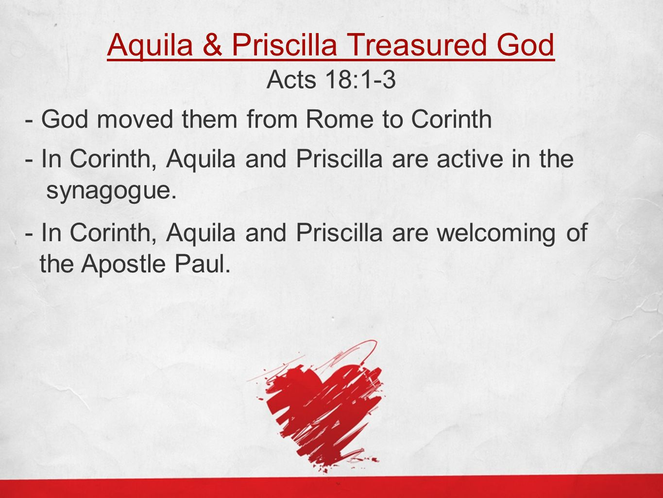 Aquila & Priscilla Treasured God Acts 18:1-3 - God moved them from Rome to Corinth - In Corinth, Aquila and Priscilla are active in the synagogue.