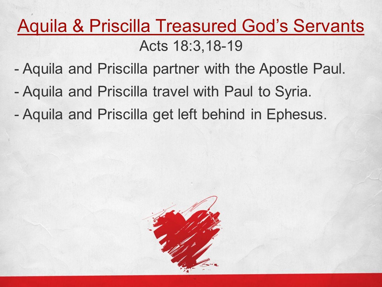 Aquila & Priscilla Treasured God's Servants Acts 18:3,18-19 - Aquila and Priscilla partner with the Apostle Paul. - Aquila and Priscilla travel with P