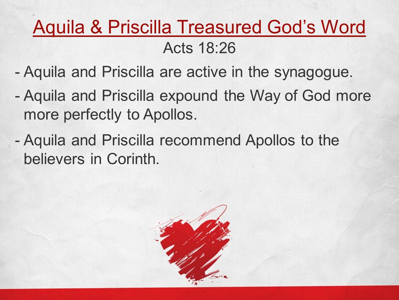 Aquila & Priscilla Treasured God's Word Acts 18:26 - Aquila and Priscilla are active in the synagogue. - Aquila and Priscilla expound the Way of God m