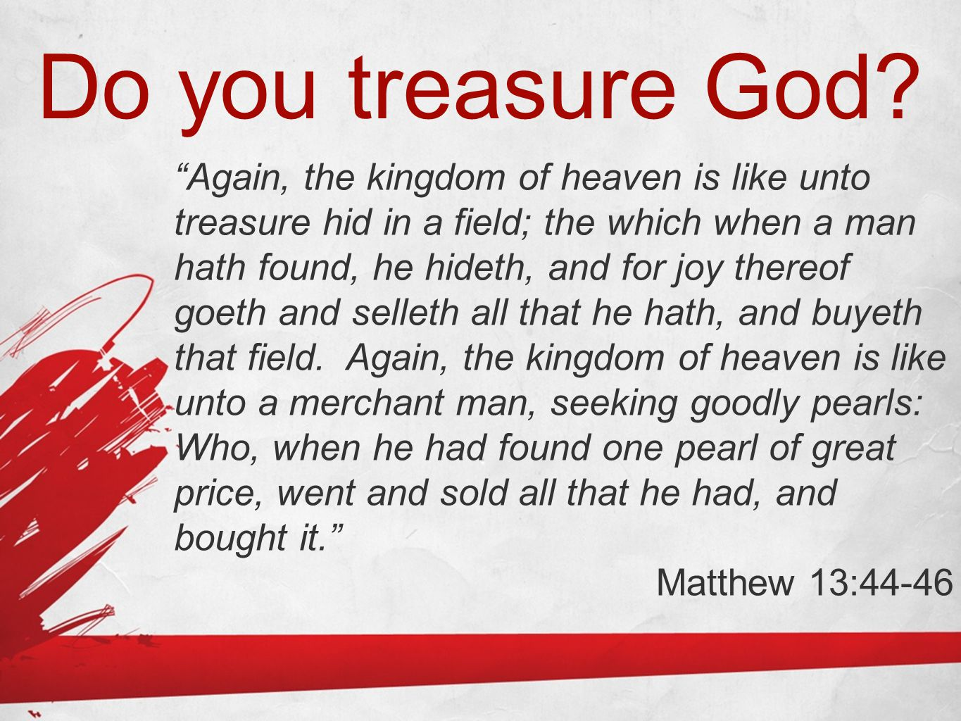 """Do you treasure God? """"Again, the kingdom of heaven is like unto treasure hid in a field; the which when a man hath found, he hideth, and for joy there"""