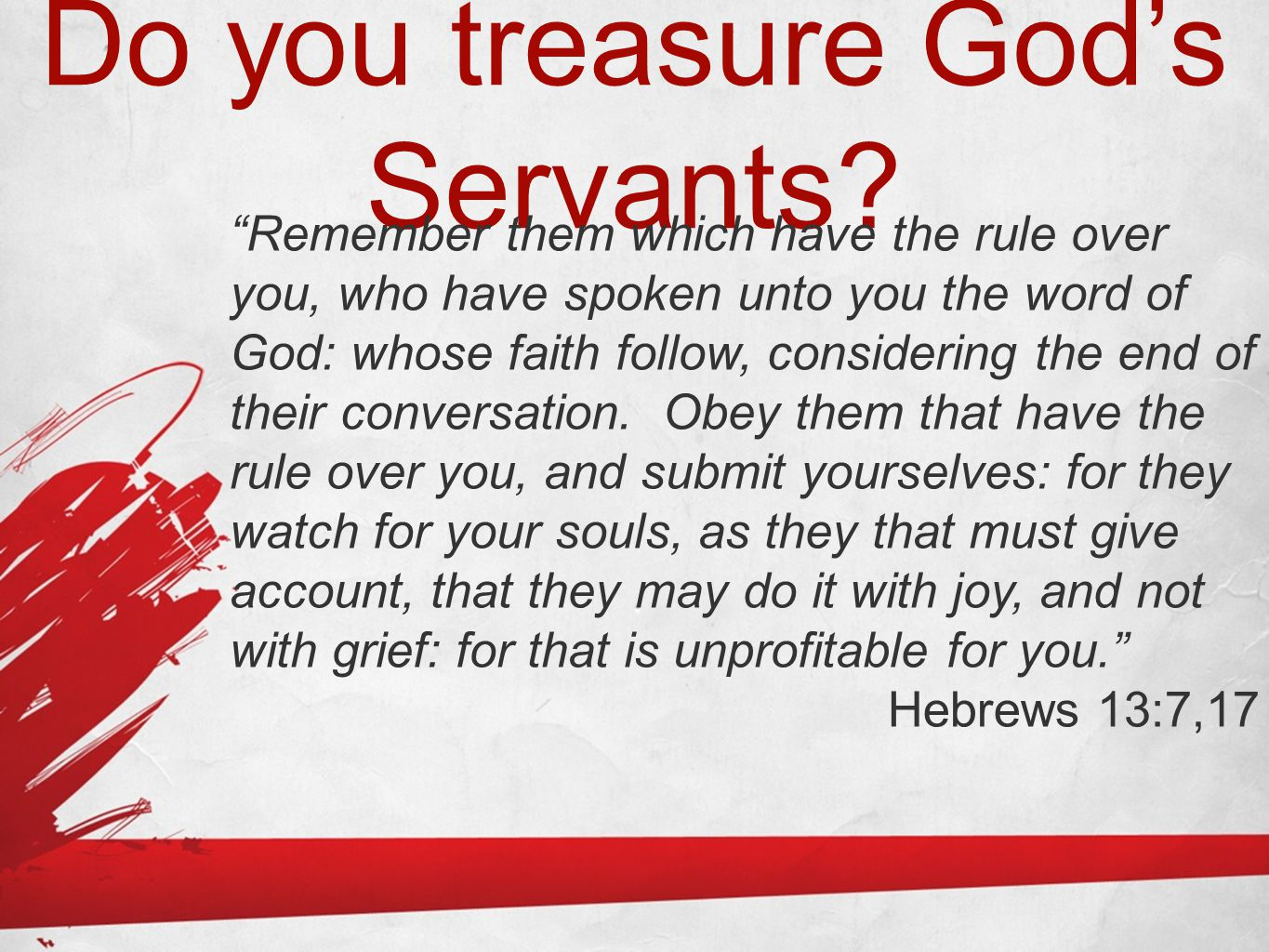 """Do you treasure God's Servants? """"Remember them which have the rule over you, who have spoken unto you the word of God: whose faith follow, considering"""