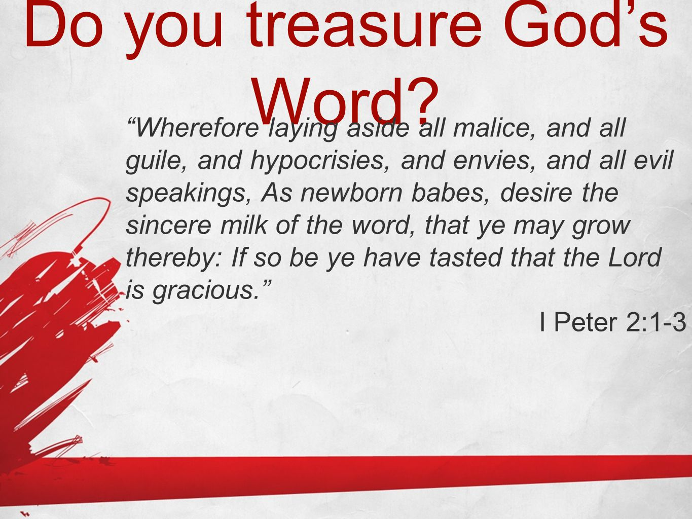 """Do you treasure God's Word? """"Wherefore laying aside all malice, and all guile, and hypocrisies, and envies, and all evil speakings, As newborn babes,"""