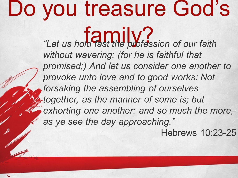 Do you treasure God's family.