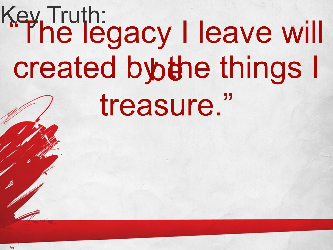 The legacy I leave will be Key Truth: created by the things I treasure.