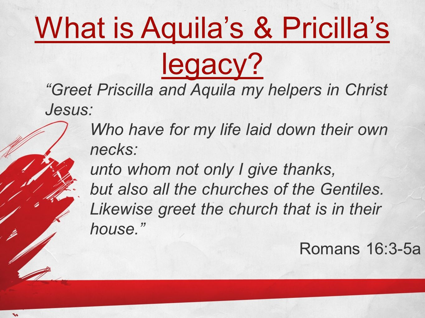 """What is Aquila's & Pricilla's legacy? """"Greet Priscilla and Aquila my helpers in Christ Jesus: Who have for my life laid down their own necks: unto who"""