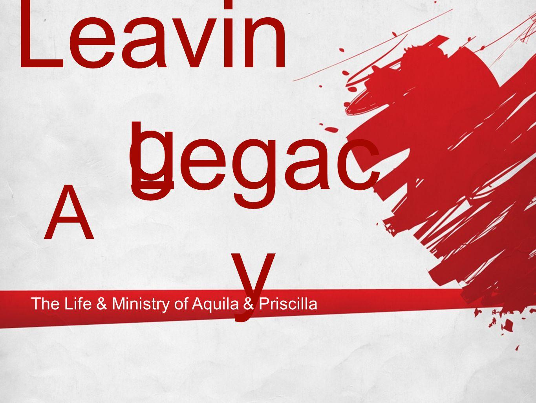 Leavin g Legac y A The Life & Ministry of Aquila & Priscilla