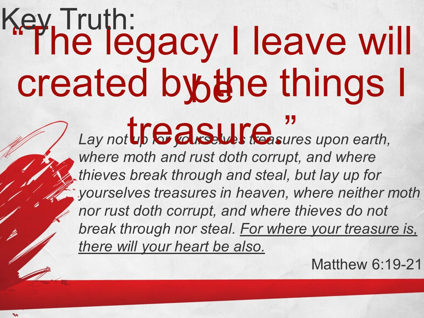 """""""The legacy I leave will be Key Truth: Lay not up for yourselves treasures upon earth, where moth and rust doth corrupt, and where thieves break throu"""