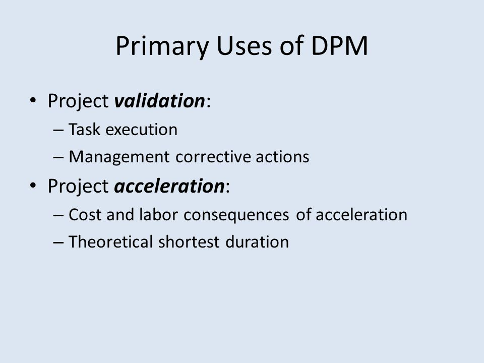 Primary Uses of DPM Project validation: – Task execution – Management corrective actions Project acceleration: – Cost and labor consequences of acceleration – Theoretical shortest duration