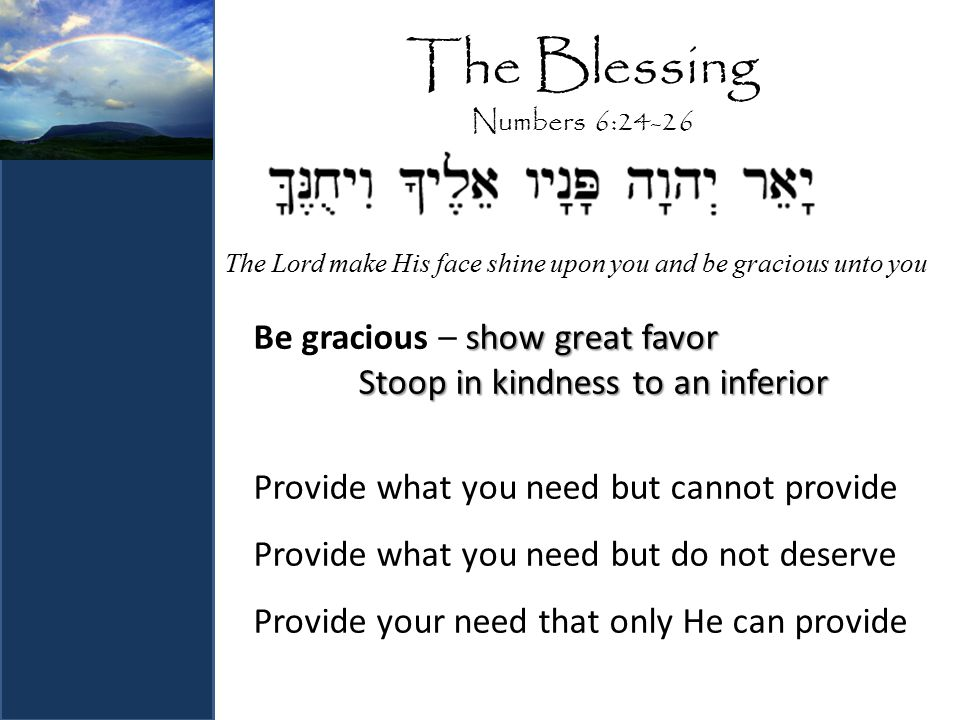 The Blessing Numbers 6:24-26 show great favor Be gracious – show great favor Stoop in kindness to an inferior Provide what you need but cannot provide Provide what you need but do not deserve Provide your need that only He can provide The Lord make His face shine upon you and be gracious unto you