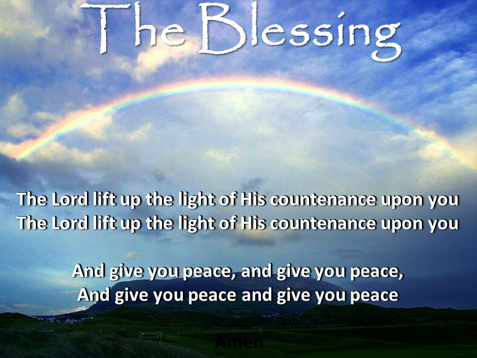 The Lord lift up the light of His countenance upon you And give you peace, and give you peace, And give you peace and give you peace Amen The Lord lift up the light of His countenance upon you And give you peace, and give you peace, And give you peace and give you peace The Blessing