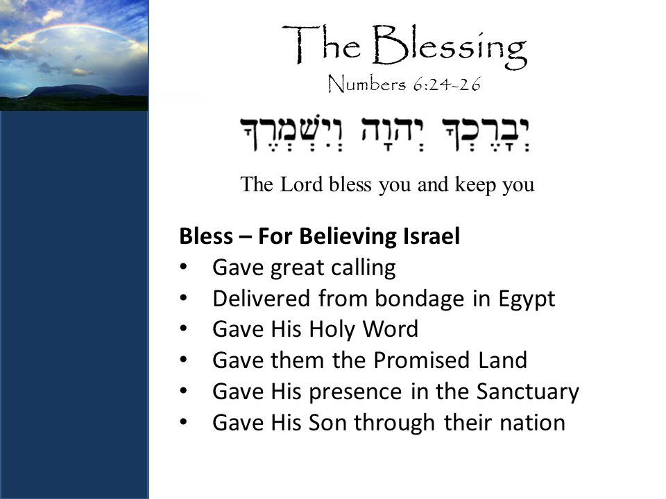 The Blessing Numbers 6:24-26 Bless – For Believing Israel Gave great calling Delivered from bondage in Egypt Gave His Holy Word Gave them the Promised Land Gave His presence in the Sanctuary Gave His Son through their nation The Lord bless you and keep you