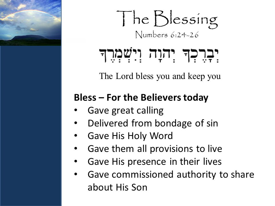 The Blessing Numbers 6:24-26 Bless – For the Believers today Gave great calling Delivered from bondage of sin Gave His Holy Word Gave them all provisions to live Gave His presence in their lives Gave commissioned authority to share about His Son The Lord bless you and keep you