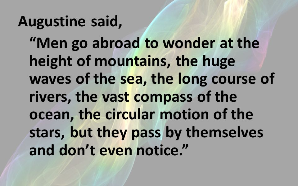 Augustine said, Men go abroad to wonder at the height of mountains, the huge waves of the sea, the long course of rivers, the vast compass of the ocean, the circular motion of the stars, but they pass by themselves and don't even notice.