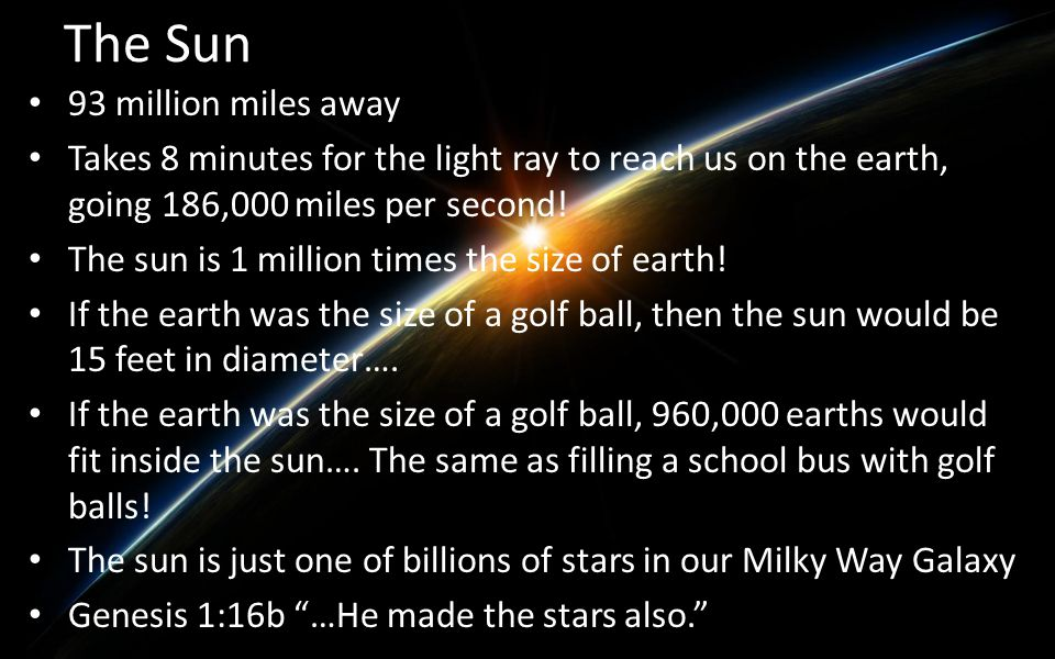 The Sun 93 million miles away Takes 8 minutes for the light ray to reach us on the earth, going 186,000 miles per second! The sun is 1 million times t