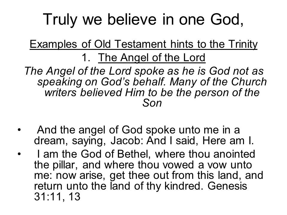 Examples of Old Testament hints to the Trinity 1.The Angel of the Lord The Angel of the Lord spoke as he is God not as speaking on God's behalf. Many