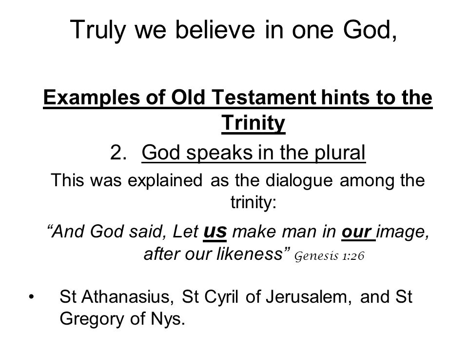 Examples of Old Testament hints to the Trinity 2.God speaks in the plural This was explained as the dialogue among the trinity: And God said, Let us make man in our image, after our likeness Genesis 1:26 St Athanasius, St Cyril of Jerusalem, and St Gregory of Nys.