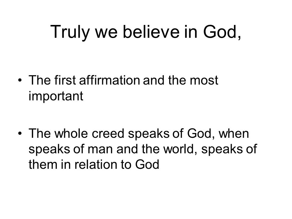 The first affirmation and the most important The whole creed speaks of God, when speaks of man and the world, speaks of them in relation to God Truly