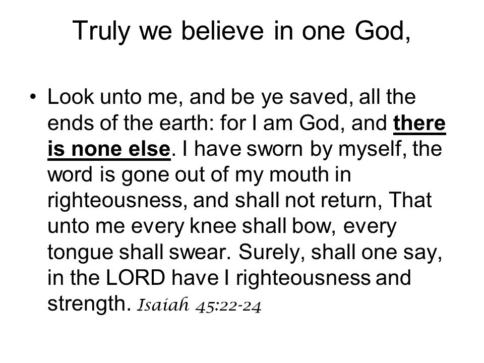 Look unto me, and be ye saved, all the ends of the earth: for I am God, and there is none else. I have sworn by myself, the word is gone out of my mou