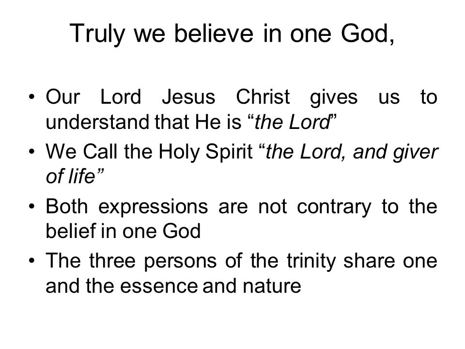 Our Lord Jesus Christ gives us to understand that He is the Lord We Call the Holy Spirit the Lord, and giver of life Both expressions are not contrary to the belief in one God The three persons of the trinity share one and the essence and nature