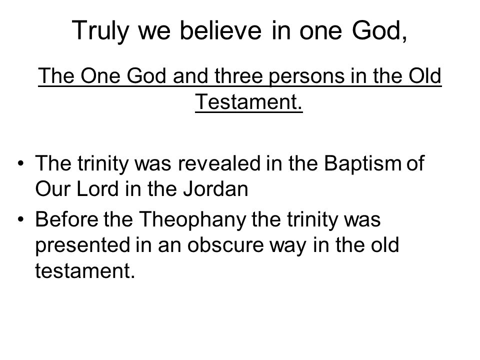 The One God and three persons in the Old Testament. The trinity was revealed in the Baptism of Our Lord in the Jordan Before the Theophany the trinity