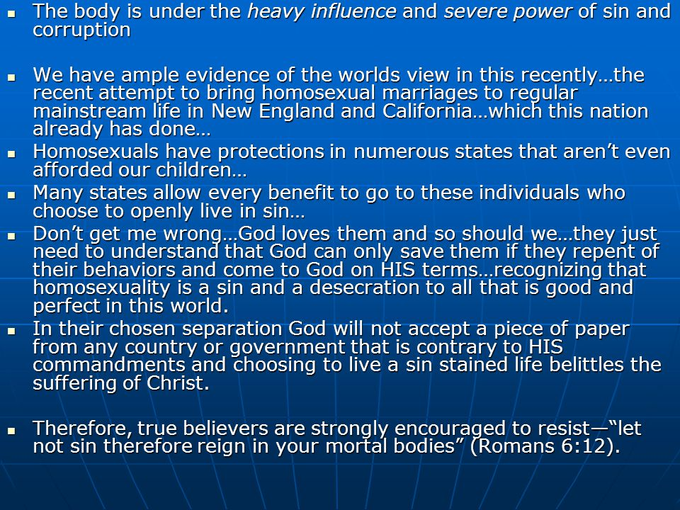 The body is under the heavy influence and severe power of sin and corruption The body is under the heavy influence and severe power of sin and corruption We have ample evidence of the worlds view in this recently…the recent attempt to bring homosexual marriages to regular mainstream life in New England and California…which this nation already has done… We have ample evidence of the worlds view in this recently…the recent attempt to bring homosexual marriages to regular mainstream life in New England and California…which this nation already has done… Homosexuals have protections in numerous states that aren't even afforded our children… Homosexuals have protections in numerous states that aren't even afforded our children… Many states allow every benefit to go to these individuals who choose to openly live in sin… Many states allow every benefit to go to these individuals who choose to openly live in sin… Don't get me wrong…God loves them and so should we…they just need to understand that God can only save them if they repent of their behaviors and come to God on HIS terms…recognizing that homosexuality is a sin and a desecration to all that is good and perfect in this world.
