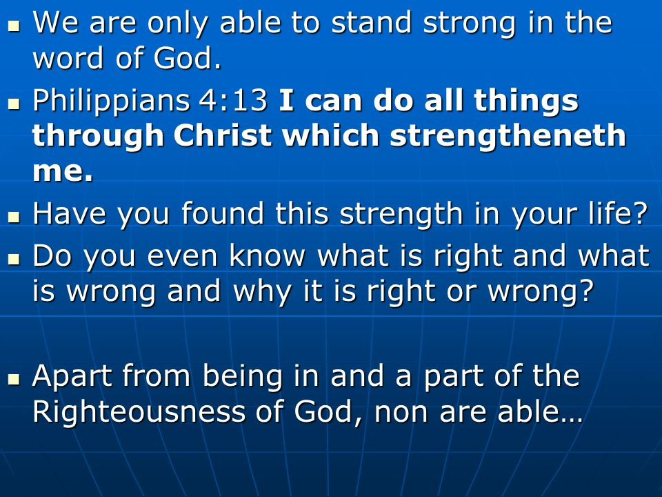 We are only able to stand strong in the word of God. We are only able to stand strong in the word of God. Philippians 4:13 I can do all things through