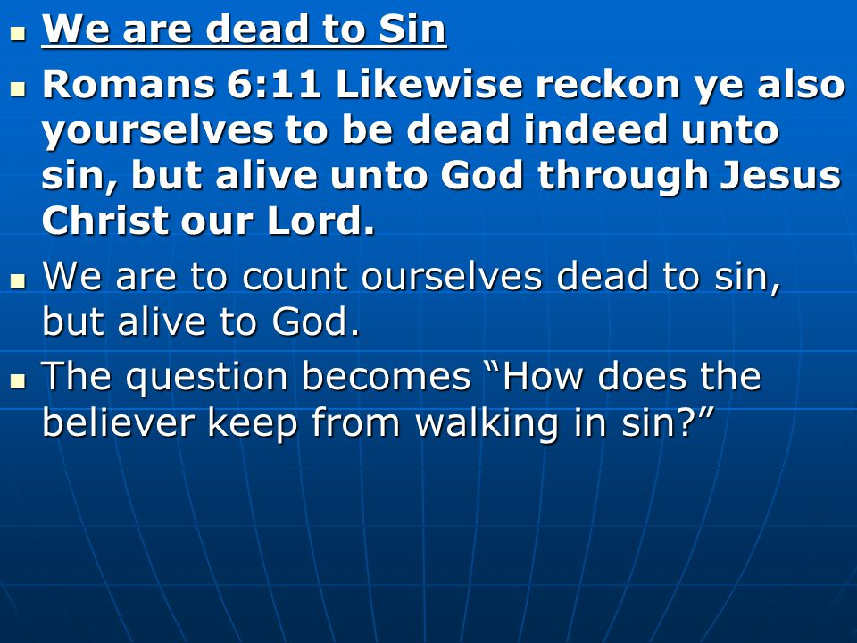We are dead to Sin We are dead to Sin Romans 6:11 Likewise reckon ye also yourselves to be dead indeed unto sin, but alive unto God through Jesus Chri