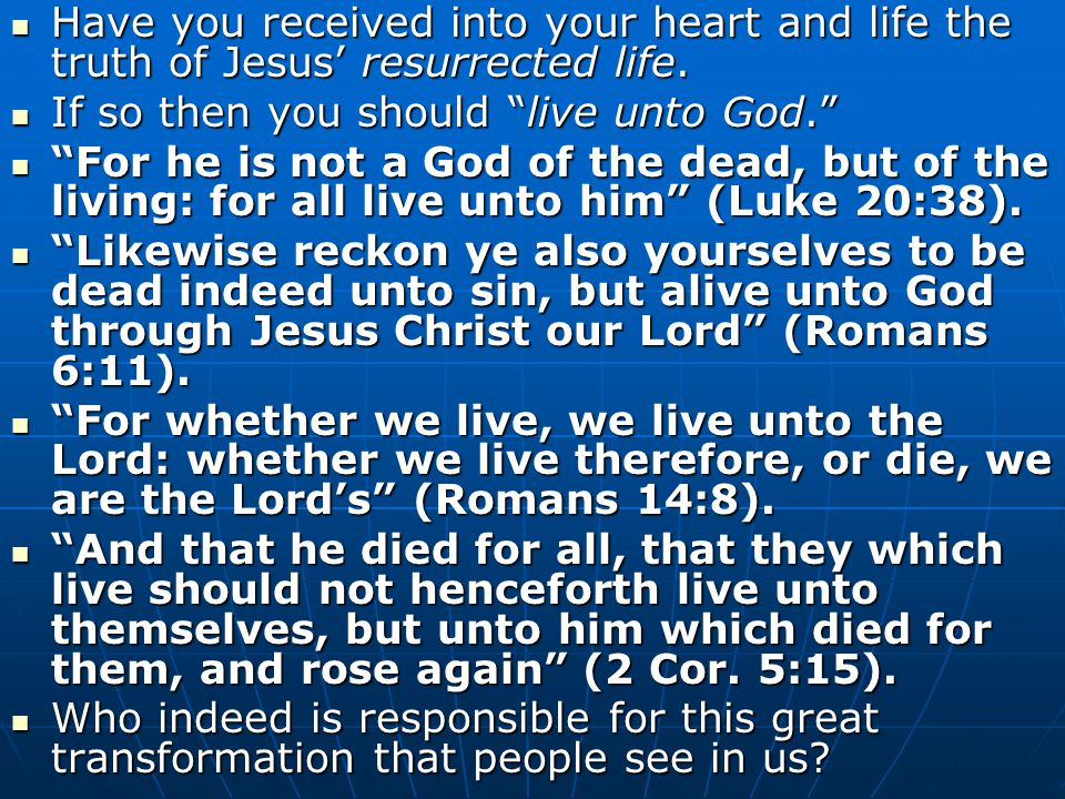 Have you received into your heart and life the truth of Jesus' resurrected life. Have you received into your heart and life the truth of Jesus' resurr