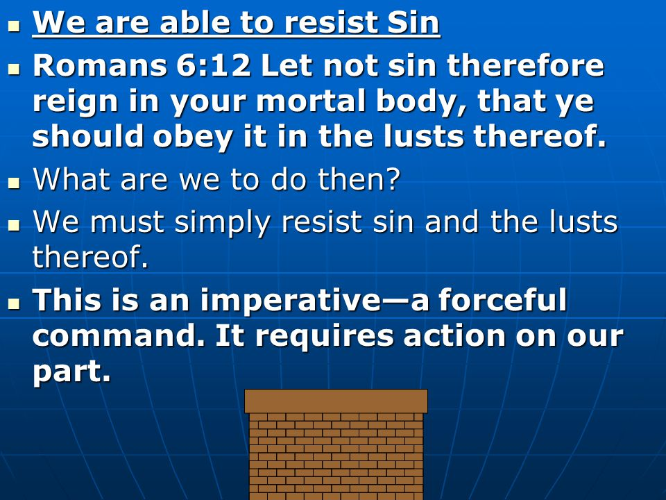 We are able to resist Sin We are able to resist Sin Romans 6:12 Let not sin therefore reign in your mortal body, that ye should obey it in the lusts thereof.