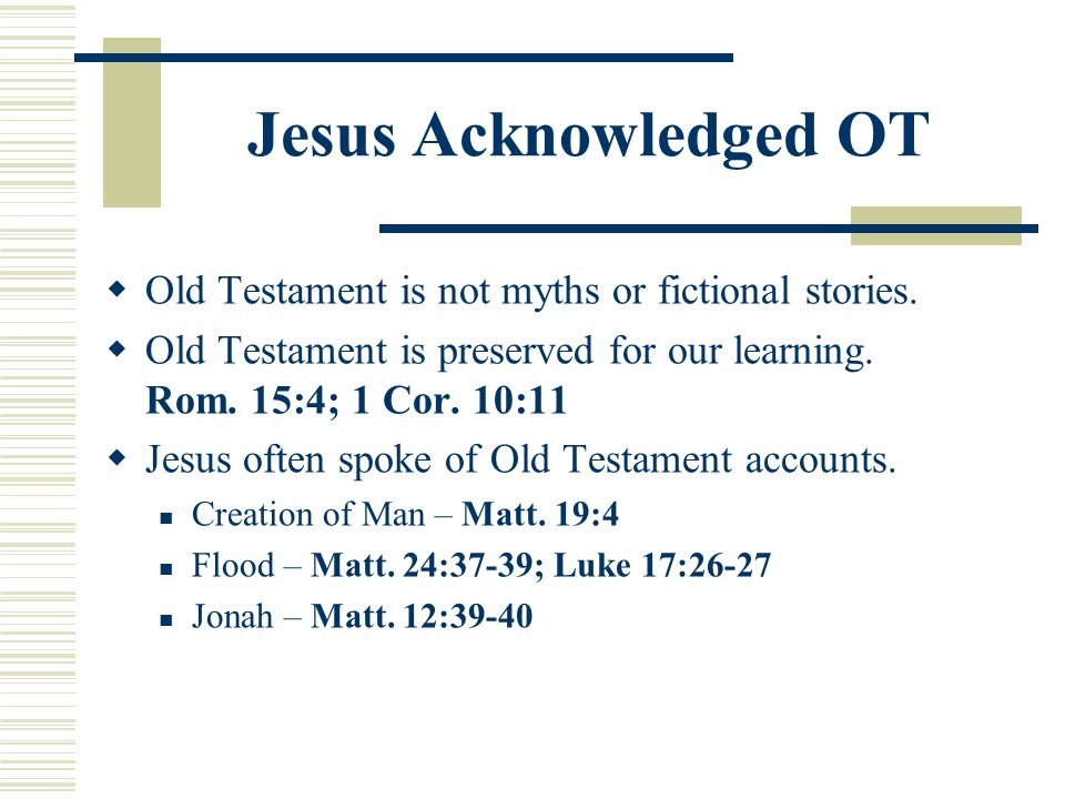 Jesus Acknowledged OT  Old Testament is not myths or fictional stories.  Old Testament is preserved for our learning. Rom. 15:4; 1 Cor. 10:11  Jesu