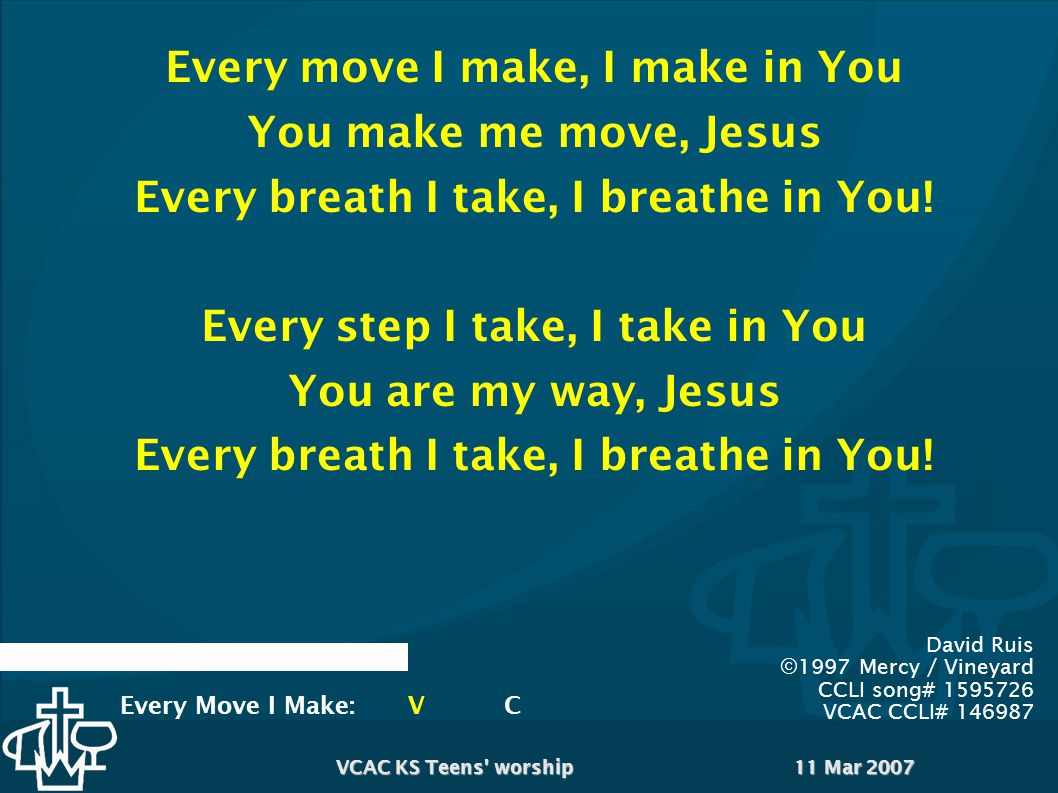 11 Mar 2007VCAC KS Teens worship Waves of mercy, waves of grace Everywhere I look, I see Your face Your love has captured me Oh, my God, this love – how can it be.