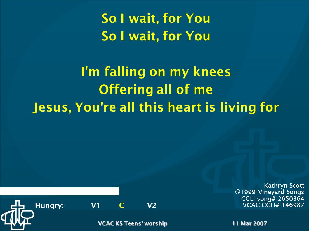 11 Mar 2007VCAC KS Teens worship Kathryn Scott ©1999 Vineyard Songs CCLI song# 2650364 VCAC CCLI# 146987 So I wait, for You I m falling on my knees Offering all of me Jesus, You re all this heart is living for Hungry:V1CV2