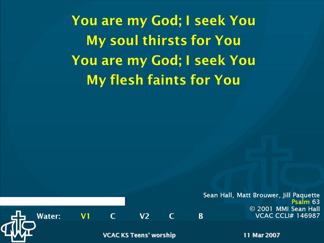 11 Mar 2007VCAC KS Teens worship You are my God; I seek You My soul thirsts for You You are my God; I seek You My flesh faints for You Sean Hall, Matt Brouwer, Jill Paquette Psalm 63 © 2001 MMI Sean Hall VCAC CCLI# 146987 Water:V1CV2CB
