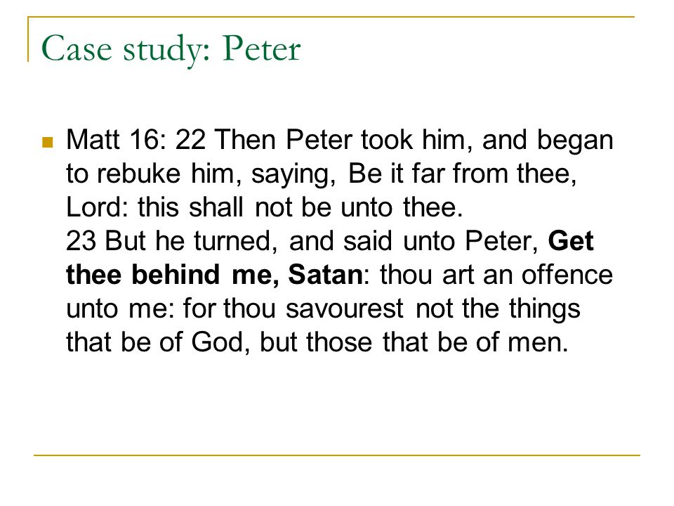 Case study: Peter Matt 16: 22 Then Peter took him, and began to rebuke him, saying, Be it far from thee, Lord: this shall not be unto thee.