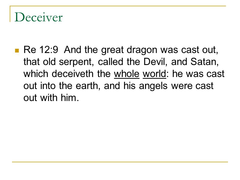 Deceiver Re 12:9 And the great dragon was cast out, that old serpent, called the Devil, and Satan, which deceiveth the whole world: he was cast out into the earth, and his angels were cast out with him.
