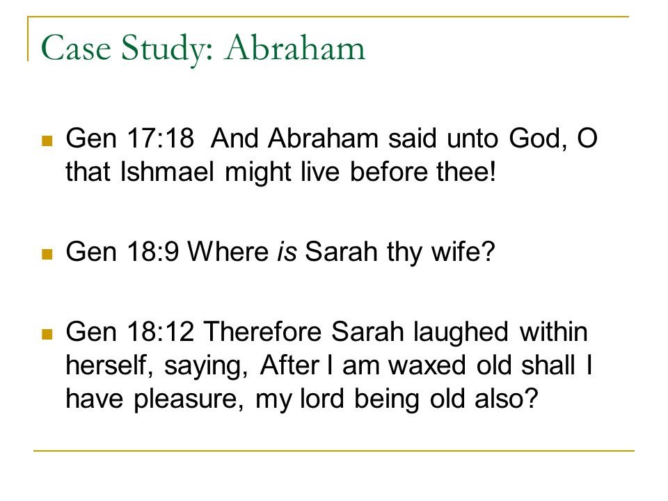 Case Study: Abraham Gen 17:18 And Abraham said unto God, O that Ishmael might live before thee.