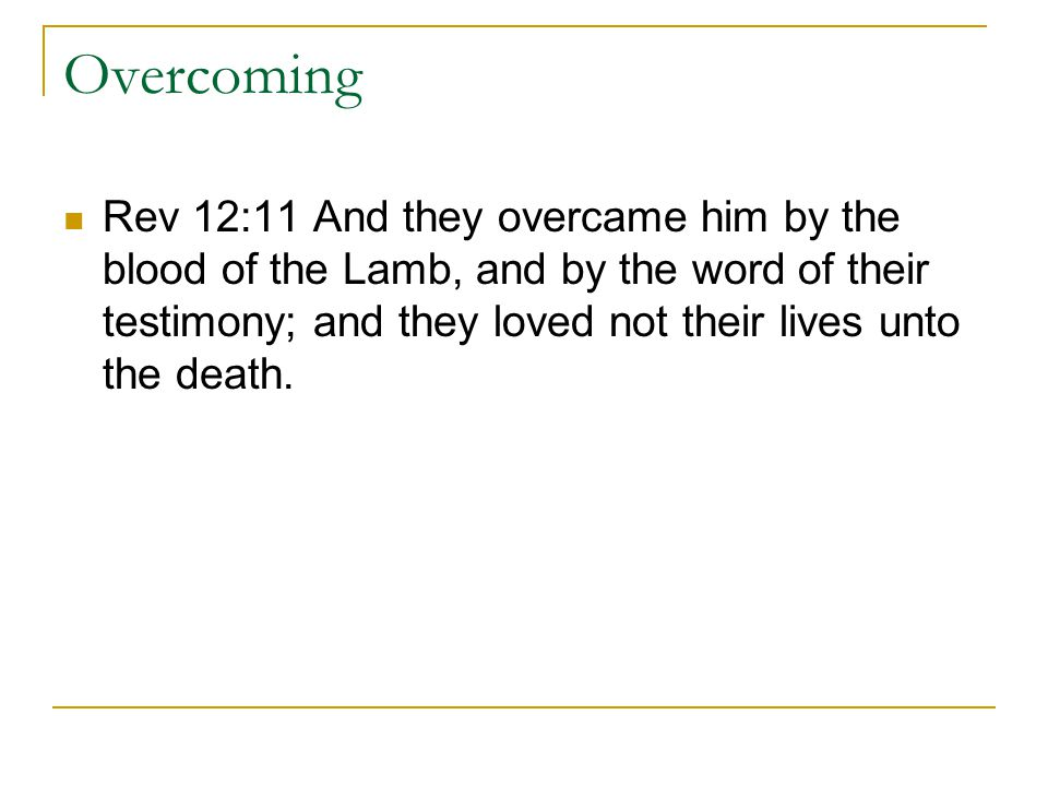 Overcoming Rev 12:11 And they overcame him by the blood of the Lamb, and by the word of their testimony; and they loved not their lives unto the death.