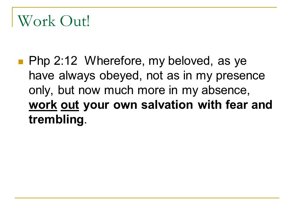 Work Out! Php 2:12 Wherefore, my beloved, as ye have always obeyed, not as in my presence only, but now much more in my absence, work out your own sal