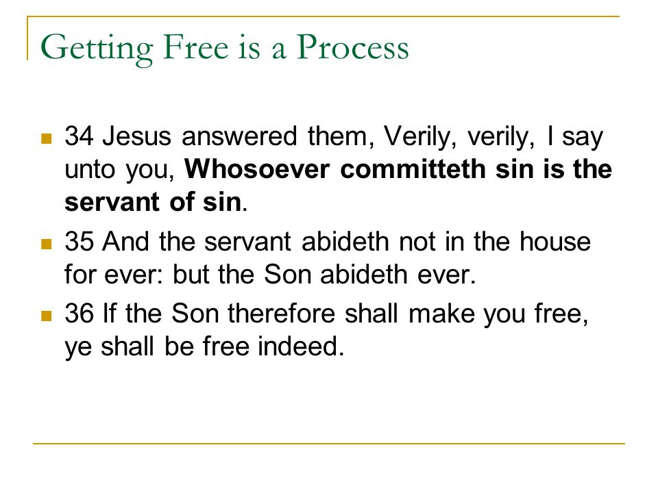 Getting Free is a Process 34 Jesus answered them, Verily, verily, I say unto you, Whosoever committeth sin is the servant of sin.